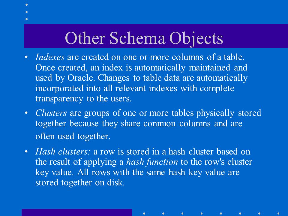 Other Schema Objects Indexes are created on one or more columns of a table. Once created, an index is automatically maintained and used by Oracle. Cha