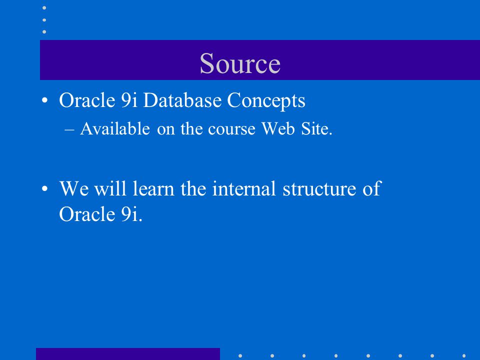 Source Oracle 9i Database Concepts –Available on the course Web Site. We will learn the internal structure of Oracle 9i.