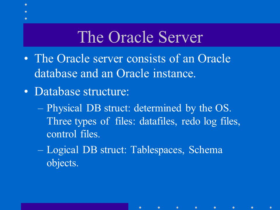The Oracle Server The Oracle server consists of an Oracle database and an Oracle instance. Database structure: –Physical DB struct: determined by the