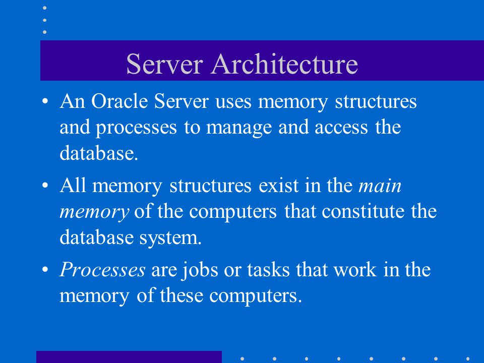 Server Architecture An Oracle Server uses memory structures and processes to manage and access the database. All memory structures exist in the main m
