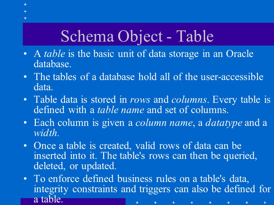 Schema Object - Table A table is the basic unit of data storage in an Oracle database. The tables of a database hold all of the user-accessible data.