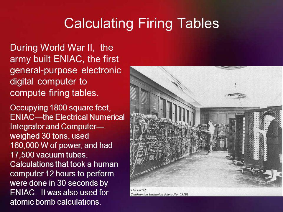 Calculating Firing Tables During World War II, the army built ENIAC, the first general-purpose electronic digital computer to compute firing tables.