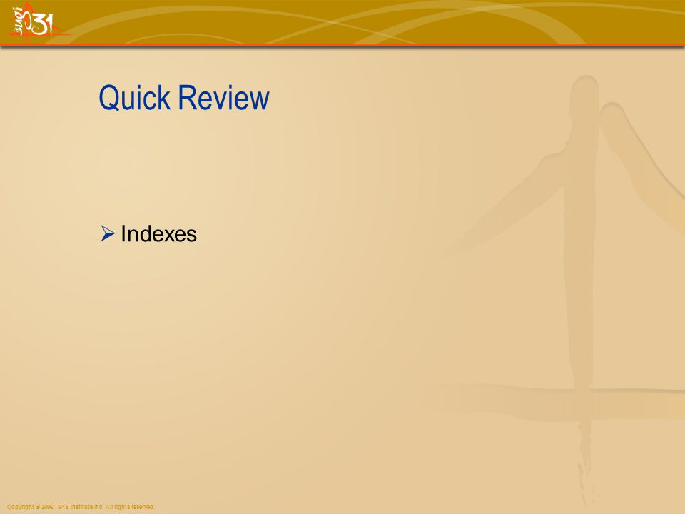 Copyright © 2006, SAS Institute Inc. All rights reserved. Quick Review Indexes