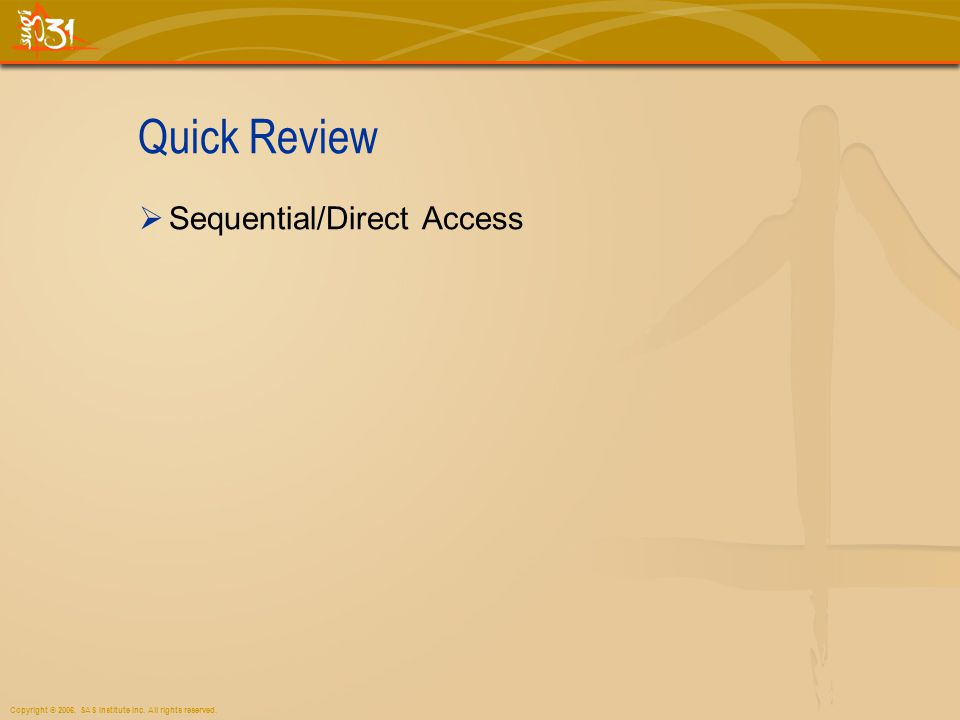Copyright © 2006, SAS Institute Inc. All rights reserved. Quick Review Sequential/Direct Access