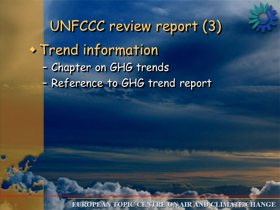 EUROPEAN TOPIC CENTRE ON AIR AND CLIMATE CHANGE UNFCCC review report (3) wTrend information –Chapter on GHG trends –Reference to GHG trend report wTrend information –Chapter on GHG trends –Reference to GHG trend report