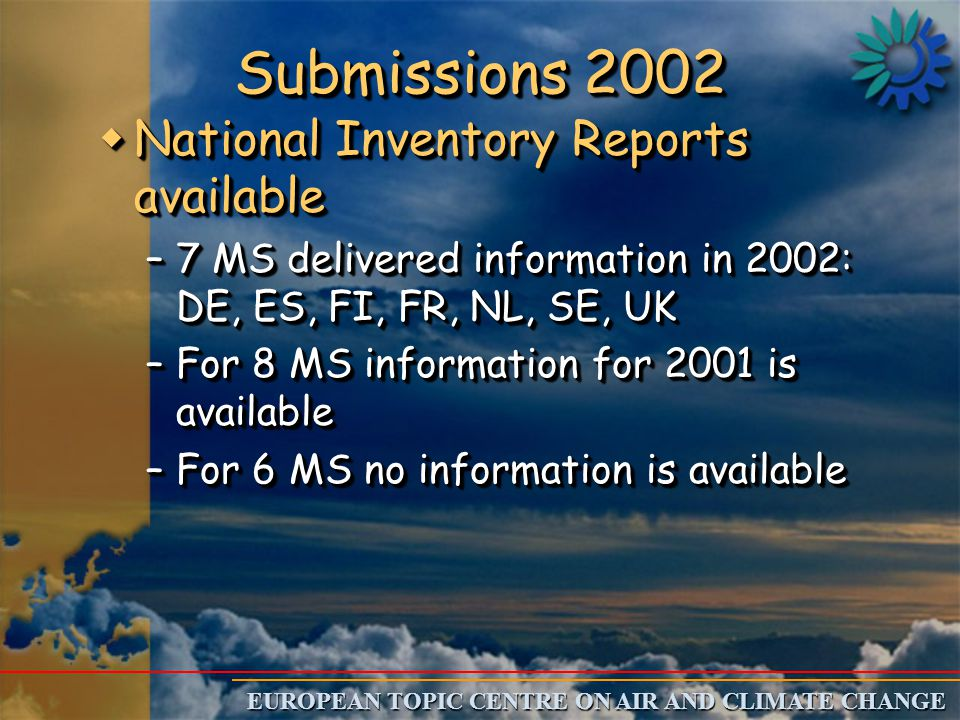 EUROPEAN TOPIC CENTRE ON AIR AND CLIMATE CHANGE Submissions 2002 wNational Inventory Reports available –7 MS delivered information in 2002: DE, ES, FI, FR, NL, SE, UK –For 8 MS information for 2001 is available –For 6 MS no information is available wNational Inventory Reports available –7 MS delivered information in 2002: DE, ES, FI, FR, NL, SE, UK –For 8 MS information for 2001 is available –For 6 MS no information is available