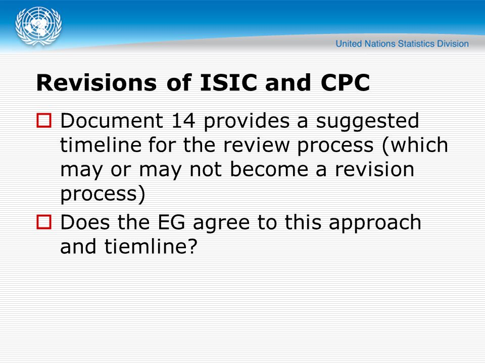 Revisions of ISIC and CPC Document 14 provides a suggested timeline for the review process (which may or may not become a revision process) Does the E