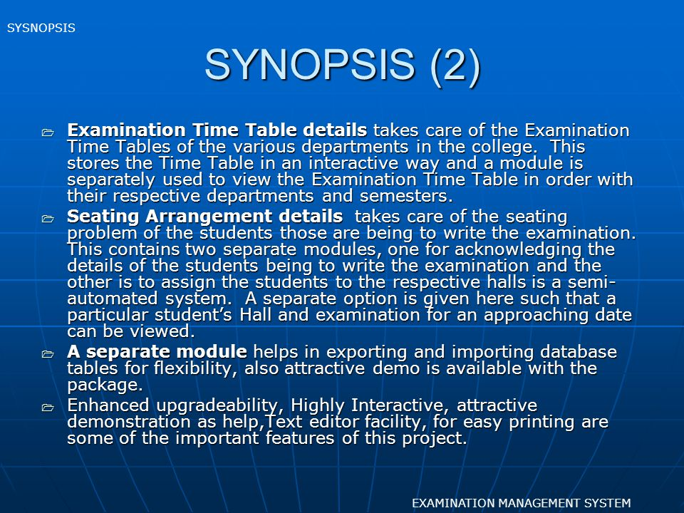SYNOPSIS (2) Examination Time Table details takes care of the Examination Time Tables of the various departments in the college. This stores the Time