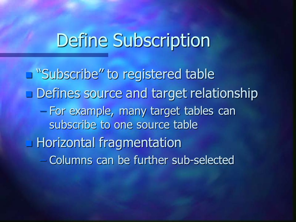 Define Subscription n Subscribe to registered table n Defines source and target relationship –For example, many target tables can subscribe to one source table n Horizontal fragmentation –Columns can be further sub-selected