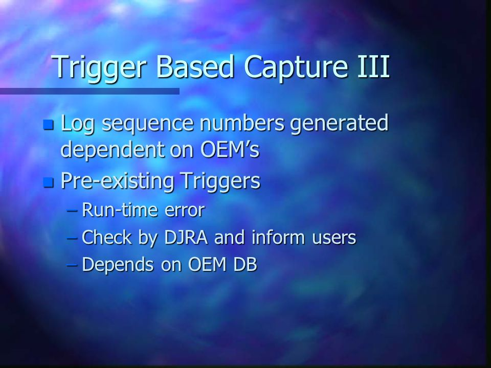 Trigger Based Capture III n Log sequence numbers generated dependent on OEMs n Pre-existing Triggers –Run-time error –Check by DJRA and inform users –Depends on OEM DB