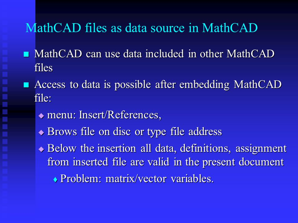 MathCAD files as data source in MathCAD MathCAD can use data included in other MathCAD files MathCAD can use data included in other MathCAD files Access to data is possible after embedding MathCAD file: Access to data is possible after embedding MathCAD file: menu: Insert/References, menu: Insert/References, Brows file on disc or type file address Brows file on disc or type file address Below the insertion all data, definitions, assignment from inserted file are valid in the present document Below the insertion all data, definitions, assignment from inserted file are valid in the present document Problem: matrix/vector variables.