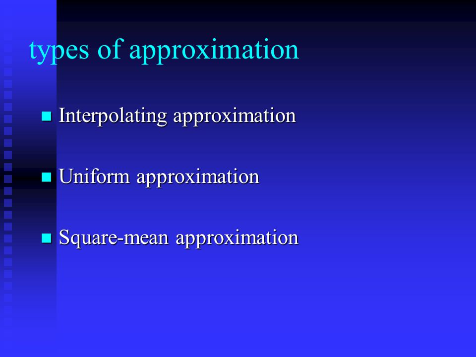 types of approximation Interpolating approximation Interpolating approximation Uniform approximation Uniform approximation Square-mean approximation S