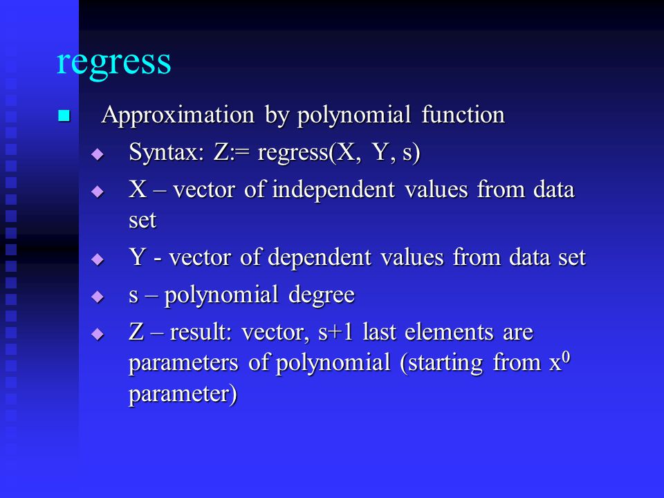 regress Approximation by polynomial function Approximation by polynomial function Syntax: Z:= regress(X, Y, s) Syntax: Z:= regress(X, Y, s) X – vector of independent values from data set X – vector of independent values from data set Y - vector of dependent values from data set Y - vector of dependent values from data set s – polynomial degree s – polynomial degree Z – result: vector, s+1 last elements are parameters of polynomial (starting from x 0 parameter) Z – result: vector, s+1 last elements are parameters of polynomial (starting from x 0 parameter)
