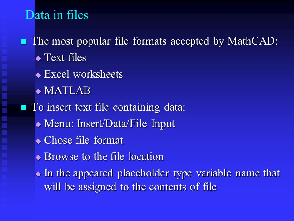 Data in files The most popular file formats accepted by MathCAD: The most popular file formats accepted by MathCAD: Text files Text files Excel worksheets Excel worksheets MATLAB MATLAB To insert text file containing data: To insert text file containing data: Menu: Insert/Data/File Input Menu: Insert/Data/File Input Chose file format Chose file format Browse to the file location Browse to the file location In the appeared placeholder type variable name that will be assigned to the contents of file In the appeared placeholder type variable name that will be assigned to the contents of file