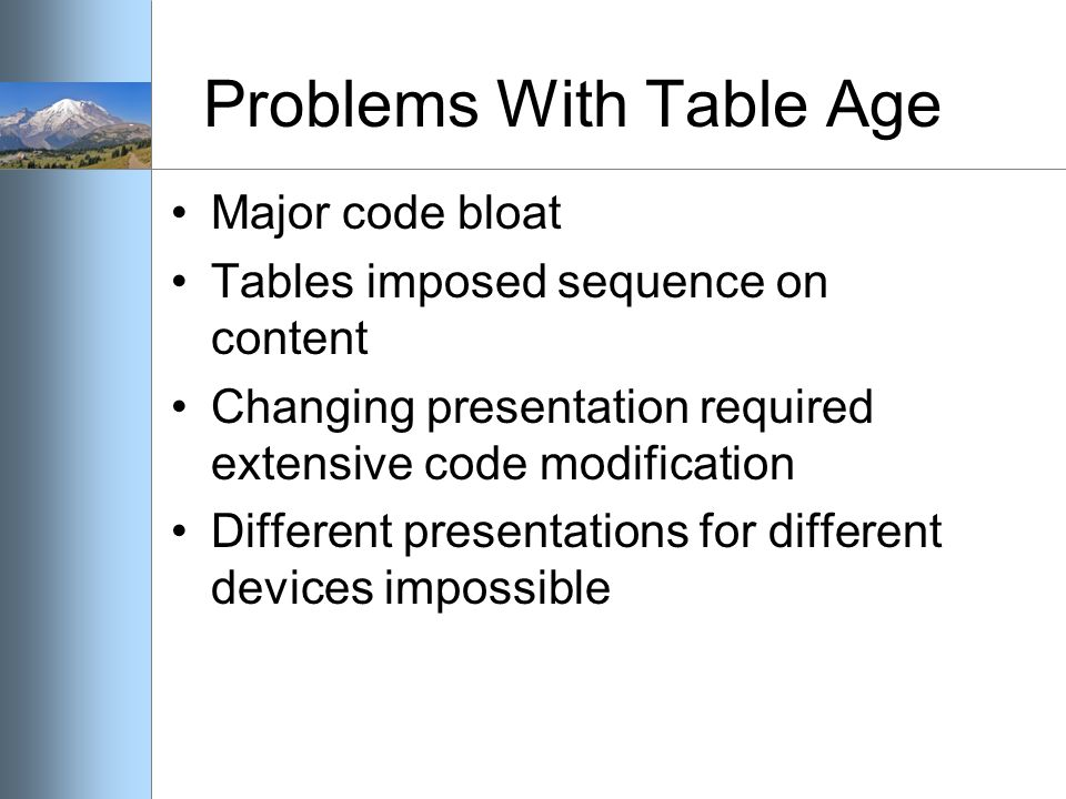 Problems With Table Age Major code bloat Tables imposed sequence on content Changing presentation required extensive code modification Different presentations for different devices impossible