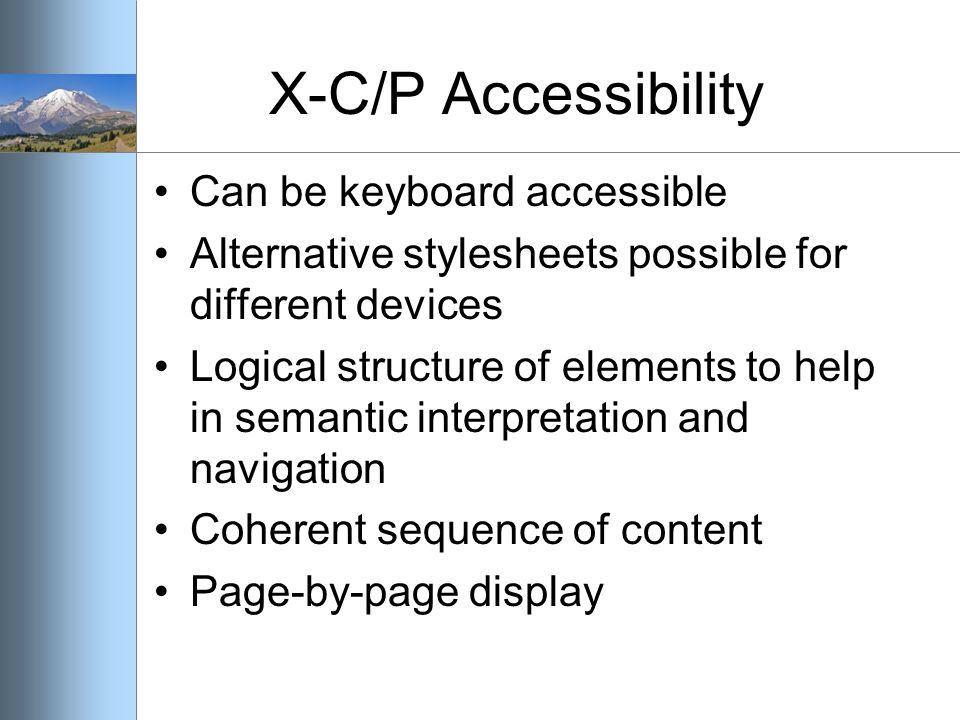 X-C/P Accessibility Can be keyboard accessible Alternative stylesheets possible for different devices Logical structure of elements to help in semantic interpretation and navigation Coherent sequence of content Page-by-page display