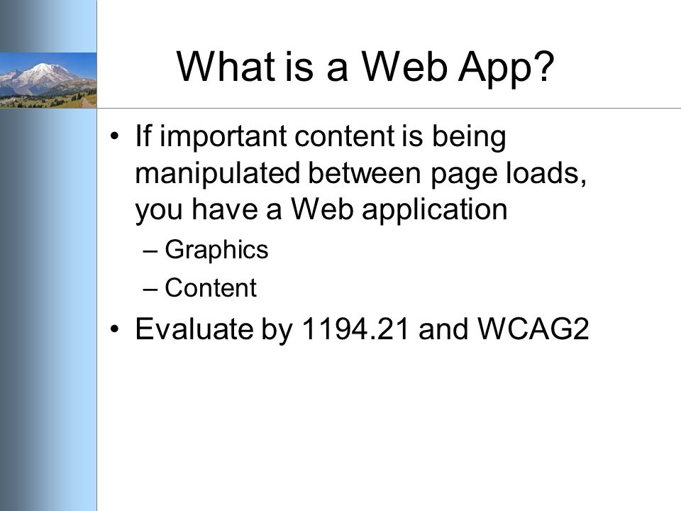 What is a Web App? If important content is being manipulated between page loads, you have a Web application –Graphics –Content Evaluate by 1194.21 and