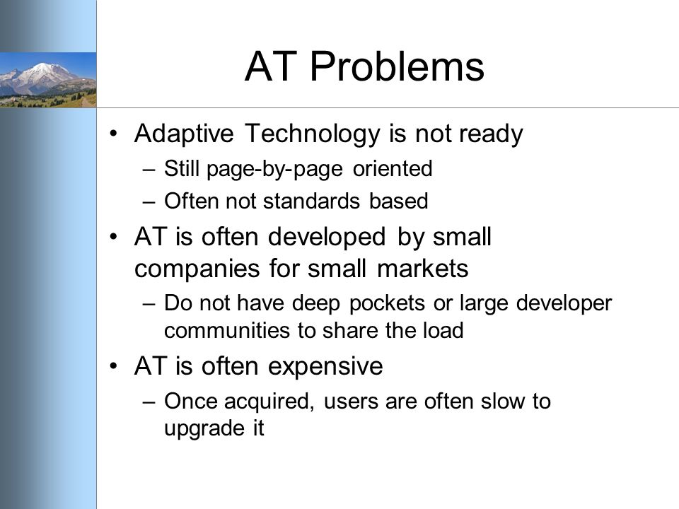 AT Problems Adaptive Technology is not ready –Still page-by-page oriented –Often not standards based AT is often developed by small companies for small markets –Do not have deep pockets or large developer communities to share the load AT is often expensive –Once acquired, users are often slow to upgrade it