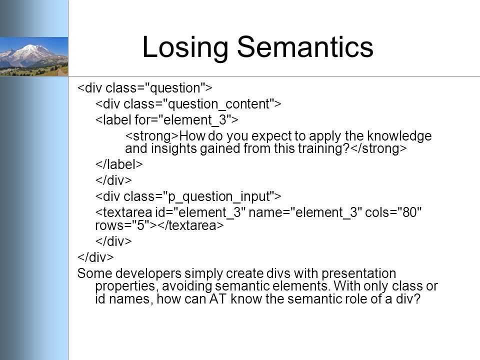 Losing Semantics How do you expect to apply the knowledge and insights gained from this training? Some developers simply create divs with presentation