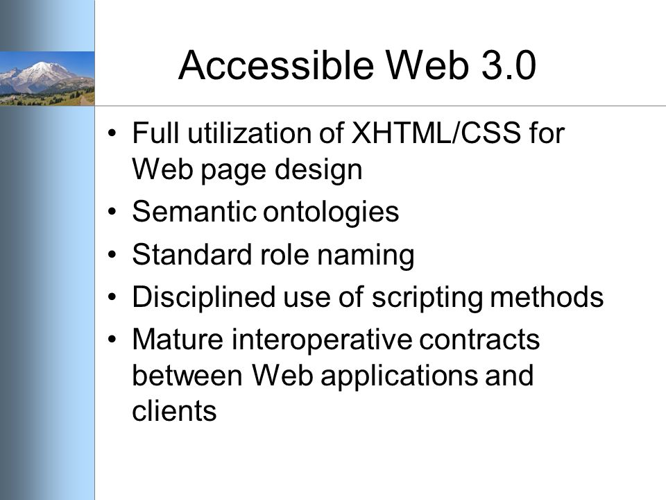 Accessible Web 3.0 Full utilization of XHTML/CSS for Web page design Semantic ontologies Standard role naming Disciplined use of scripting methods Mature interoperative contracts between Web applications and clients