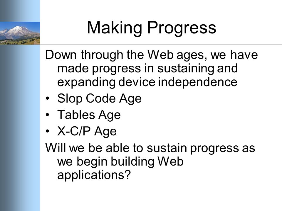 Making Progress Down through the Web ages, we have made progress in sustaining and expanding device independence Slop Code Age Tables Age X-C/P Age Will we be able to sustain progress as we begin building Web applications?
