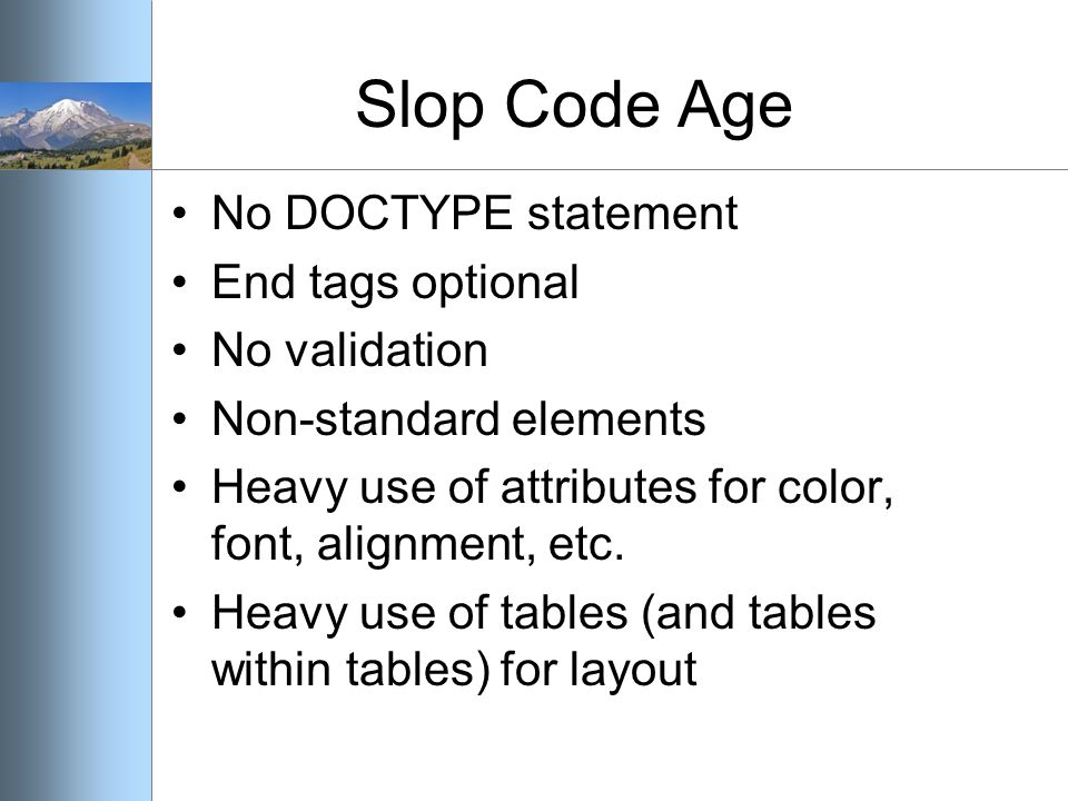 Slop Code Age No DOCTYPE statement End tags optional No validation Non-standard elements Heavy use of attributes for color, font, alignment, etc. Heav