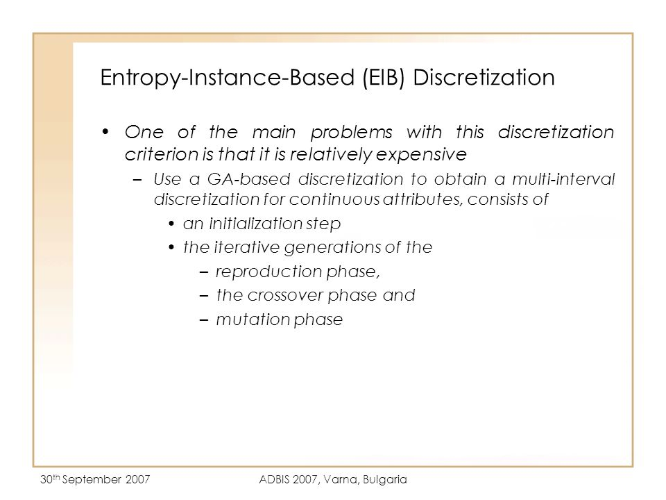 30 th September 2007ADBIS 2007, Varna, Bulgaria Entropy-Instance-Based (EIB) Discretization One of the main problems with this discretization criterion is that it is relatively expensive –Use a GA-based discretization to obtain a multi-interval discretization for continuous attributes, consists of an initialization step the iterative generations of the –reproduction phase, –the crossover phase and –mutation phase