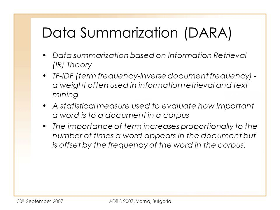 30 th September 2007ADBIS 2007, Varna, Bulgaria Data Summarization (DARA) Data summarization based on Information Retrieval (IR) Theory TF-IDF (term frequency-inverse document frequency) - a weight often used in information retrieval and text mining A statistical measure used to evaluate how important a word is to a document in a corpus The importance of term increases proportionally to the number of times a word appears in the document but is offset by the frequency of the word in the corpus.