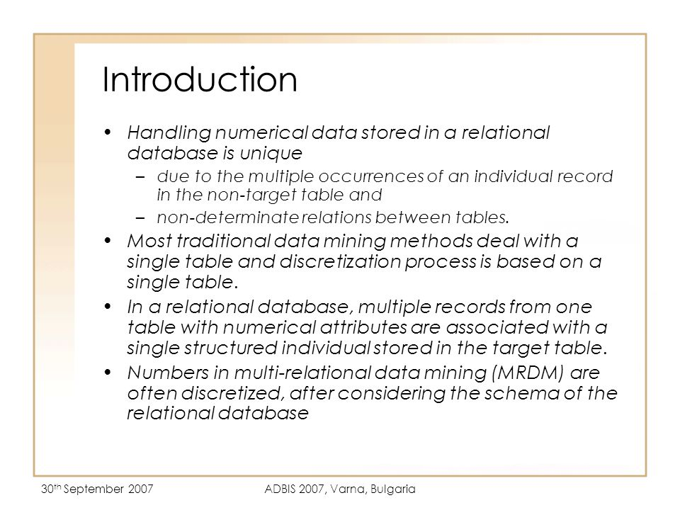 30 th September 2007ADBIS 2007, Varna, Bulgaria Data Summarization (DARA) Data summarization based on Information Retrieval (IR) Theory Dynamic Aggregation of Relational Attributes (DARA) – categorizes objects with similar patterns based on tf-idf weights, borrowed from IR theory Scalable and produce interpretable rules NT T T= Target table NT = Non-target table = Data Summarization