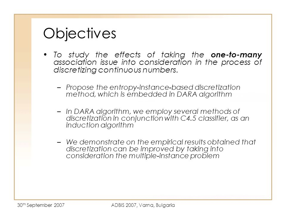 30 th September 2007ADBIS 2007, Varna, Bulgaria Objectives To study the effects of taking the one-to-many association issue into consideration in the process of discretizing continuous numbers.
