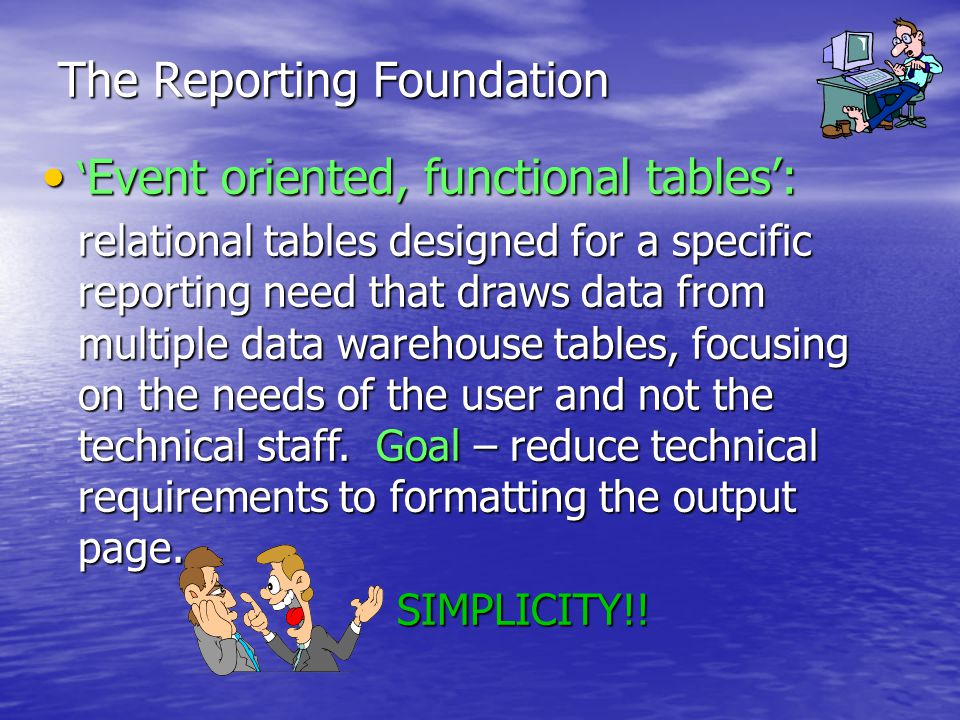 The Reporting Foundation Event oriented, functional tables: Event oriented, functional tables: relational tables designed for a specific reporting need that draws data from multiple data warehouse tables, focusing on the needs of the user and not the technical staff.