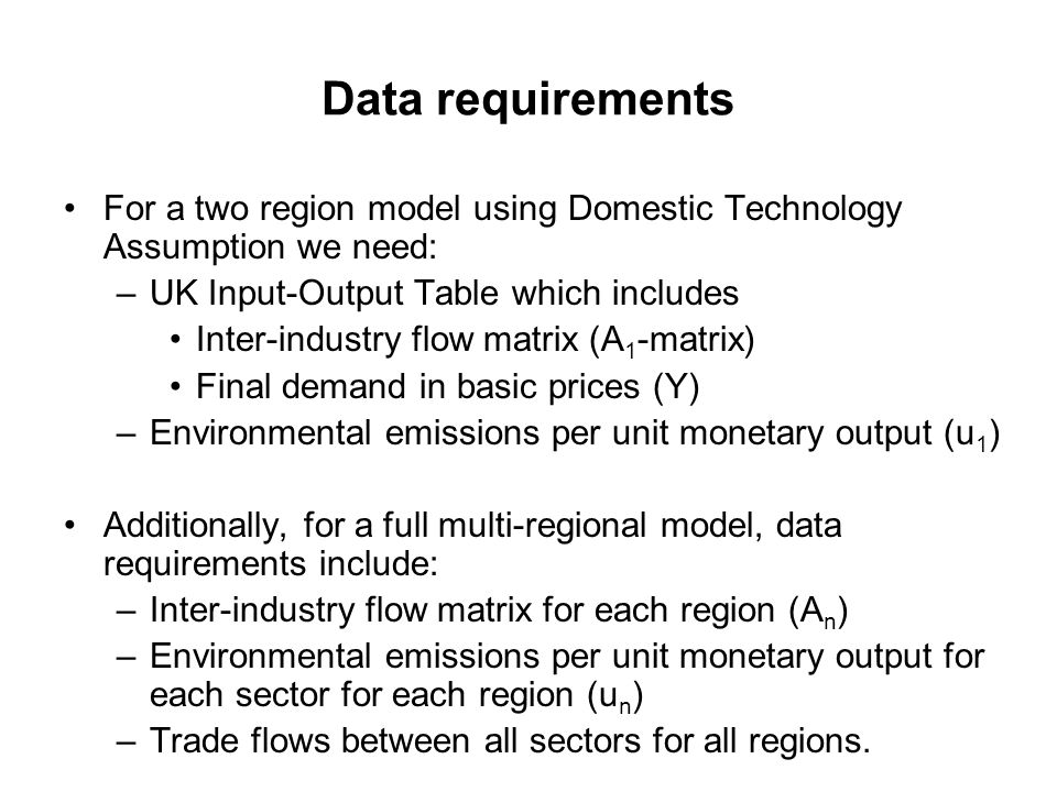Data requirements For a two region model using Domestic Technology Assumption we need: –UK Input-Output Table which includes Inter-industry flow matrix (A 1 -matrix) Final demand in basic prices (Y) –Environmental emissions per unit monetary output (u 1 ) Additionally, for a full multi-regional model, data requirements include: –Inter-industry flow matrix for each region (A n ) –Environmental emissions per unit monetary output for each sector for each region (u n ) –Trade flows between all sectors for all regions.