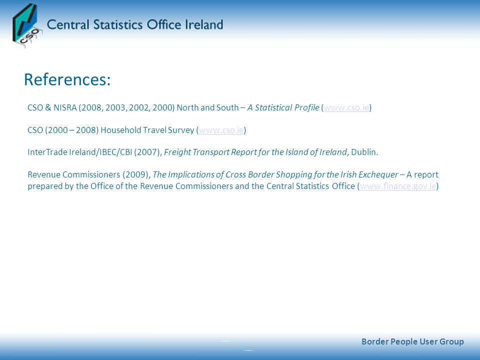 References: Border People User Group CSO & NISRA (2008, 2003, 2002, 2000) North and South – A Statistical Profile (  CSO (2000 – 2008) Household Travel Survey (  InterTrade Ireland/IBEC/CBI (2007), Freight Transport Report for the Island of Ireland, Dublin.
