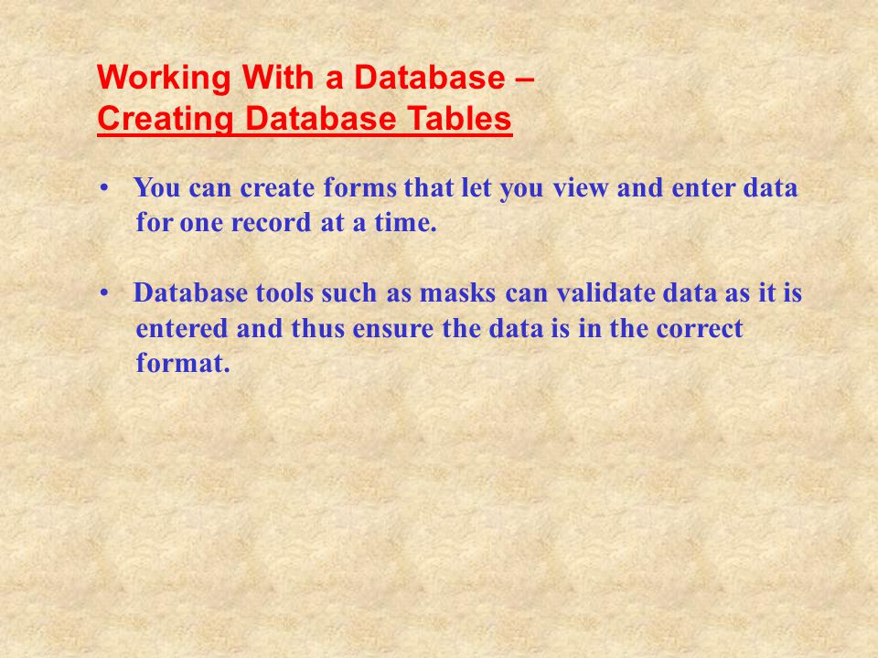 You can create forms that let you view and enter data for one record at a time. Database tools such as masks can validate data as it is entered and th