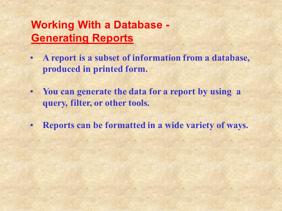 A report is a subset of information from a database, produced in printed form. You can generate the data for a report by using a query, filter, or oth