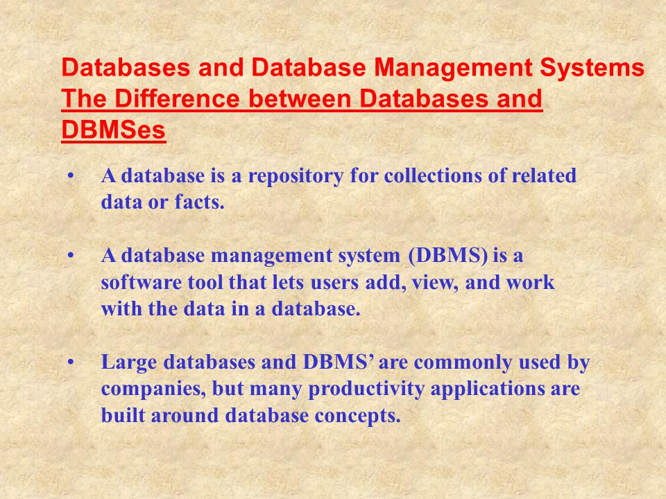 A database is a repository for collections of related data or facts. A database management system (DBMS) is a software tool that lets users add, view,