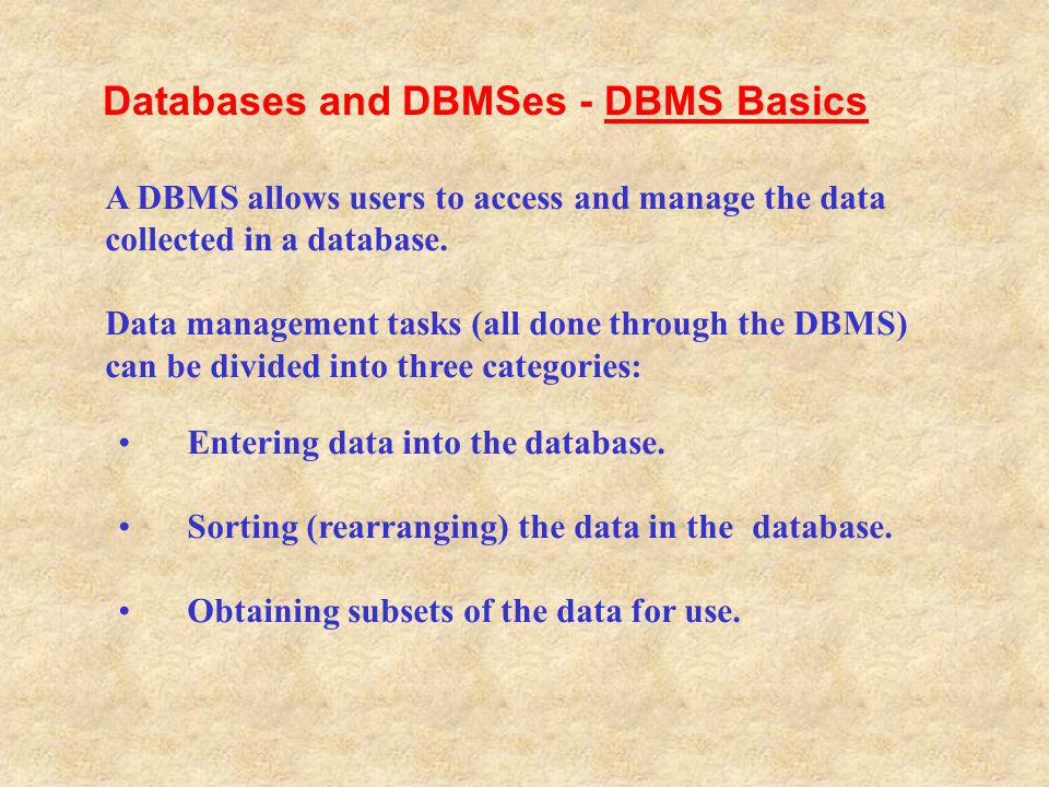 Entering data into the database. Sorting (rearranging) the data in the database. Obtaining subsets of the data for use. A DBMS allows users to access