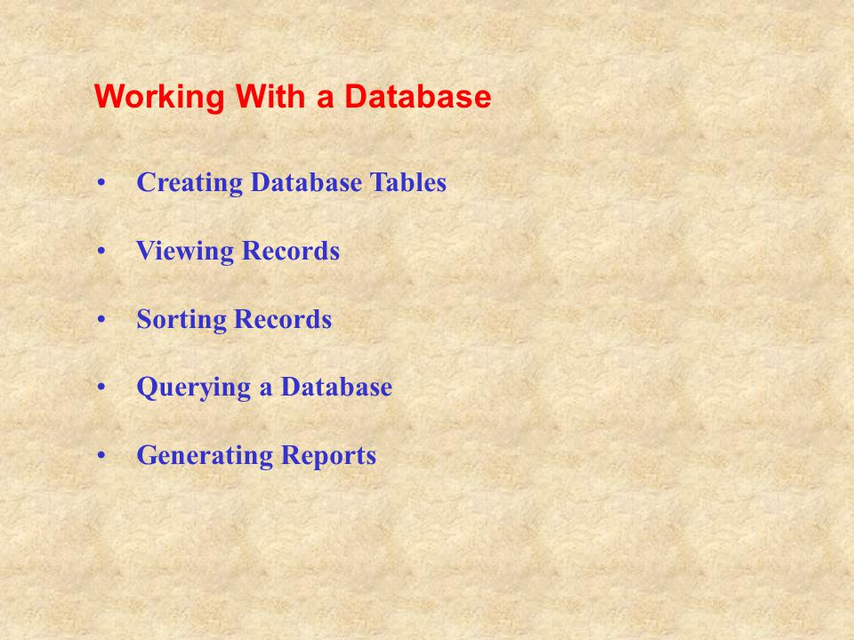 Creating Database Tables Viewing Records Sorting Records Querying a Database Generating Reports Working With a Database