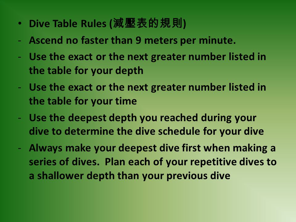 Dive Table Rules ( ) -Ascend no faster than 9 meters per minute. -Use the exact or the next greater number listed in the table for your depth -Use the