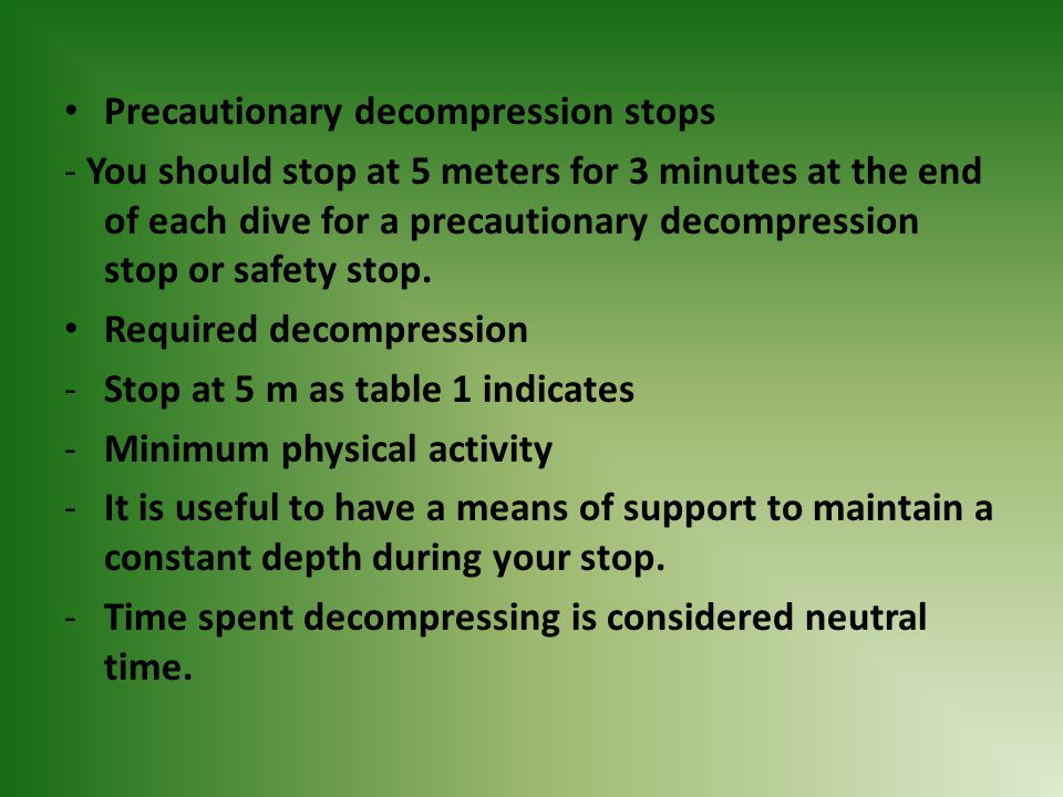 Precautionary decompression stops - You should stop at 5 meters for 3 minutes at the end of each dive for a precautionary decompression stop or safety
