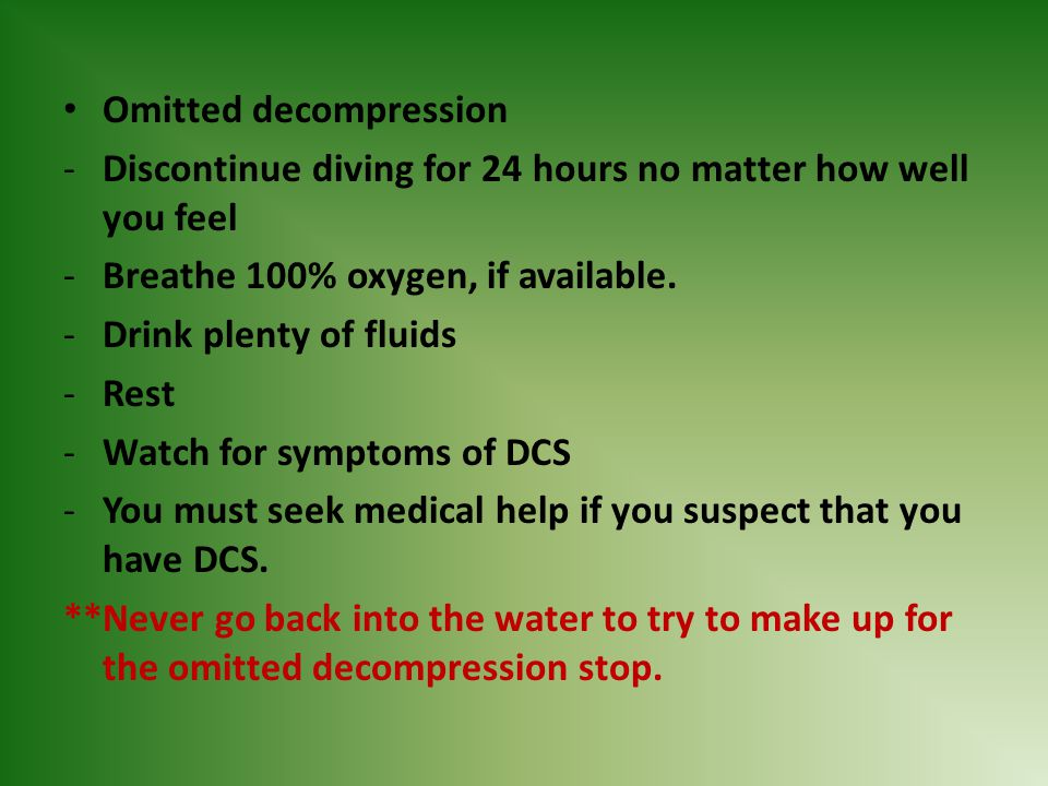 Omitted decompression -Discontinue diving for 24 hours no matter how well you feel -Breathe 100% oxygen, if available. -Drink plenty of fluids -Rest -