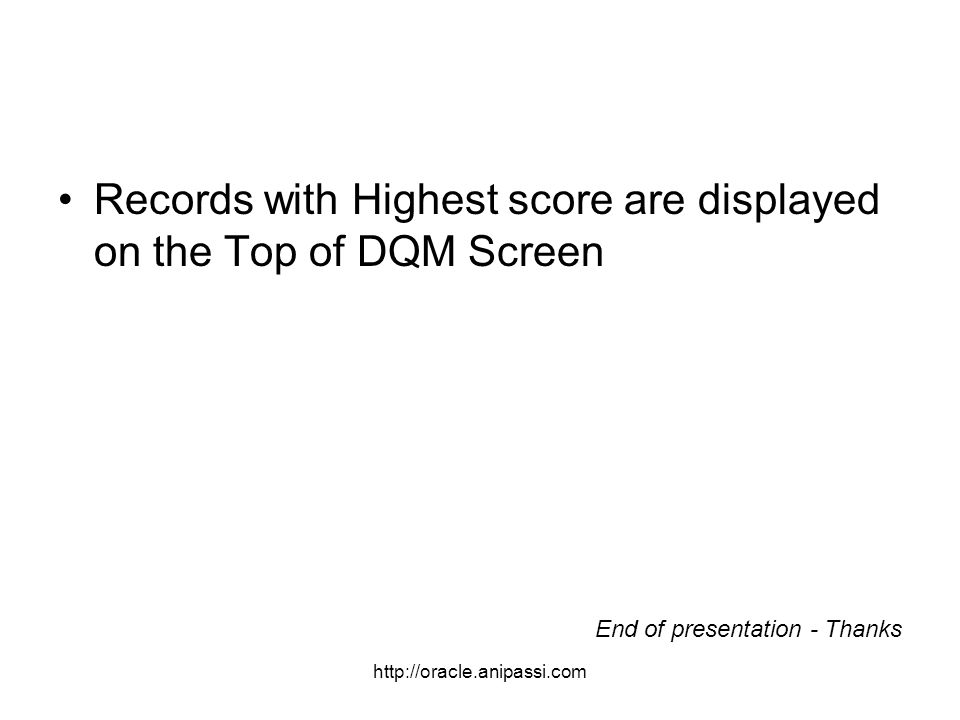 http://oracle.anipassi.com Records with Highest score are displayed on the Top of DQM Screen End of presentation - Thanks