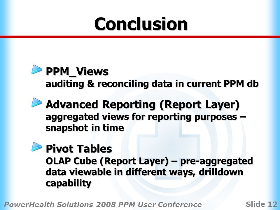 Slide 12 PowerHealth Solutions 2008 PPM User Conference Conclusion PPM_Views auditing & reconciling data in current PPM db Advanced Reporting (Report Layer) aggregated views for reporting purposes – snapshot in time Pivot Tables OLAP Cube (Report Layer) – pre-aggregated data viewable in different ways, drilldown capability