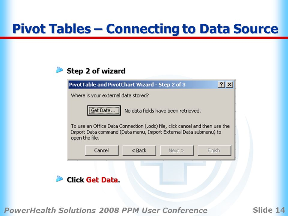 Slide 14 PowerHealth Solutions 2008 PPM User Conference Step 2 of wizard Click Get Data.