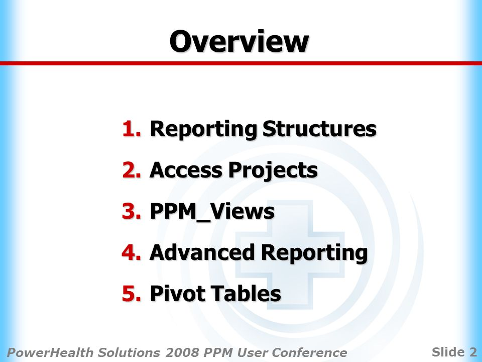 Slide 2 PowerHealth Solutions 2008 PPM User Conference Overview 1.Reporting Structures 2.Access Projects 3.PPM_Views 4.Advanced Reporting 5.Pivot Tables