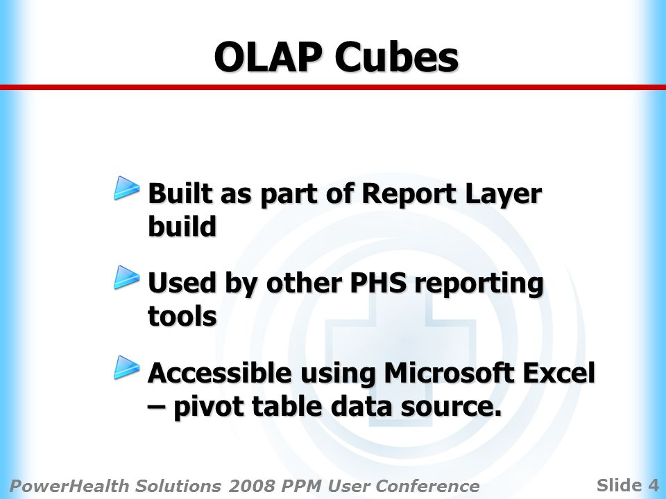 Slide 4 PowerHealth Solutions 2008 PPM User Conference OLAP Cubes Built as part of Report Layer build Used by other PHS reporting tools Accessible using Microsoft Excel – pivot table data source.