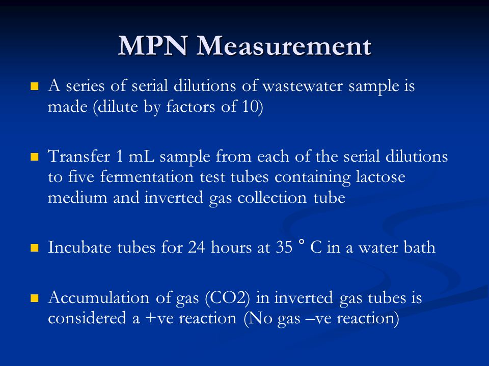 MPN Measurement A series of serial dilutions of wastewater sample is made (dilute by factors of 10) Transfer 1 mL sample from each of the serial dilut
