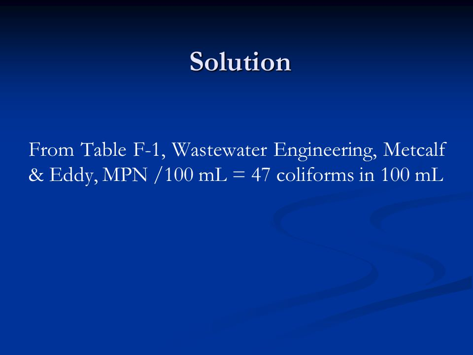 Solution From Table F-1, Wastewater Engineering, Metcalf & Eddy, MPN /100 mL = 47 coliforms in 100 mL
