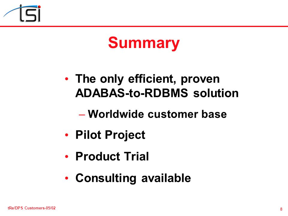 8 tRe/DPS Customers-05/02 Summary The only efficient, proven ADABAS-to-RDBMS solution –Worldwide customer base Pilot Project Product Trial Consulting