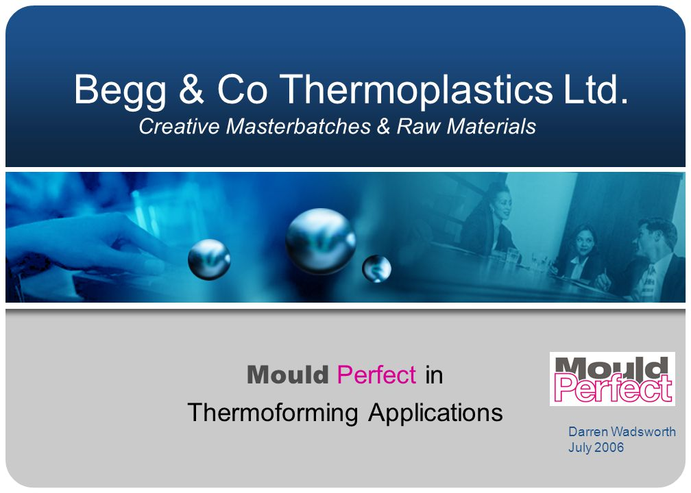 Begg & Co Thermoplastics Ltd. Mould Perfect in Thermoforming Applications Creative Masterbatches & Raw Materials Darren Wadsworth July 2006